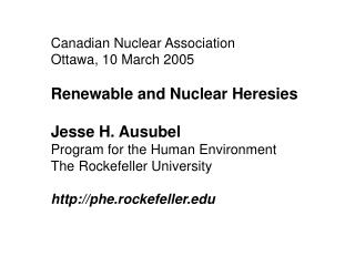 Canadian Nuclear Association Ottawa, 10 March 2005  Renewable and Nuclear Heresies  Jesse H. Ausubel Program for the Hum