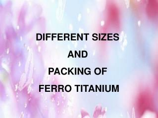 DIFFERENT SIZES AND PACKING OF FERRO TITANIUM