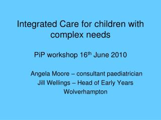 Integrated Care for children with complex needs  PiP workshop 16th June 2010
