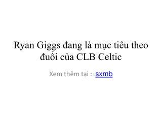 Ryan Giggs đang là mục tiêu theo đuổi của CLB Celtic