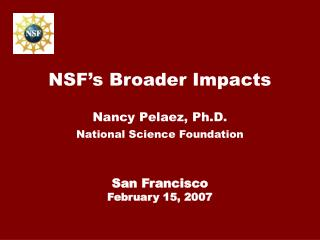 NSF s Broader Impacts  Nancy Pelaez, Ph.D. National Science Foundation    San Francisco February 15, 2007