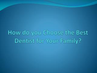 How do you Choose the Best Dentist for Your Family?