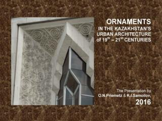 Ornaments in the Kazakhstan's urban architecture of 19th – 21st centuries. - The ppt-Presentation by O.N.Priemetz and K.