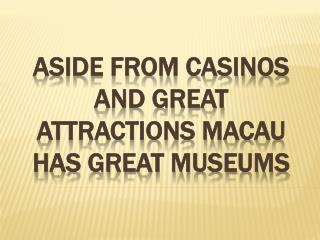 Aside From Casinos And Great Attractions Macau Has Great Museums