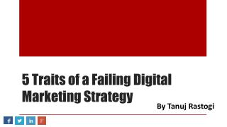 5 Traits of a Failing Digital Marketing Strategy - By Tanuj Rastogi