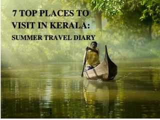 7 Top Places to Visit in Kerala ; Summer Travel Diary