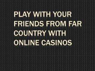 Play With Your Friends From Far Country With Online Casinos