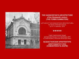 THE KAZAKHSTAN'S ARCHITECTURE of the the Nineteenth century. – 38 p. – ppt-Presentation by K.I.Samoilov, 2016.
