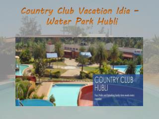 Country Club Vacation Idia - Water Park Hubli