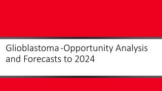 Glioblastoma-Opportunity Analysis and Forecasts to 2024