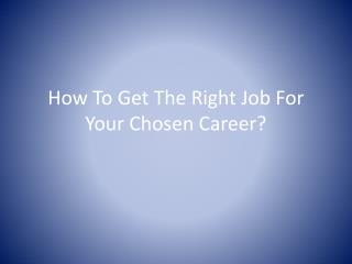 How To Get The Right Job For Your Chosen Career?