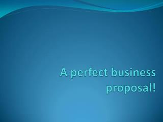 A perfect business proposal!