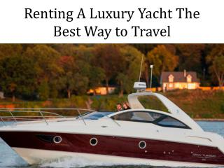 Renting A Luxury Yacht The Best Way to Travel