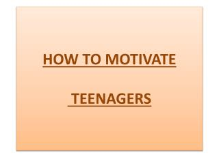 HOW TO MOTIVATE   TEENAGERS