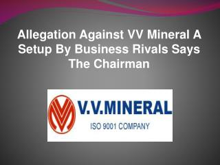 Allegation Against VV Mineral A Setup By Business Rivals Says The Chairman