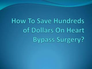 How To Save Hundreds of Dollars On Heart Bypass Surgery?