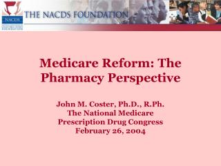 Medicare Reform: The Pharmacy Perspective  John M. Coster, Ph.D., R.Ph. The National Medicare  Prescription Drug Congres