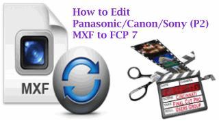 How to Edit Panasonic/Canon/Sony (P2) MXF to FCP 7