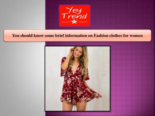 You should know some brief information on Fashion clothes for women