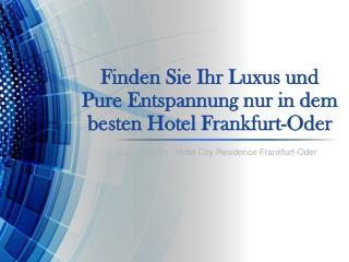 Finden Sie Ihr Luxus und pure Entspannung nur in dem besten Hotel Frankfurt-Oder