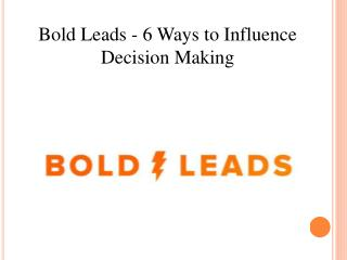 Bold Leads - 6 Ways to Influence Decision Making