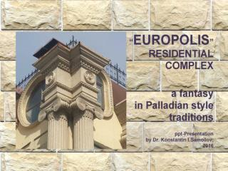 "The ""EUROPOLIS"" residential complex: a fantasy in Palladian style traditions / Ppt-Presentation by Dr. Konstantin I.Samo"