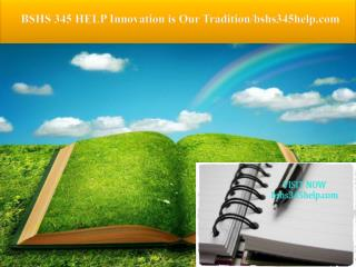 BSHS 345 HELP Innovation is Our Tradition/bshs345help.com
