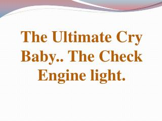 The Ultimate Cry Baby.. The Check Engine light.