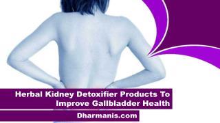 Herbal Kidney Detoxifier Products To Improve Gallbladder Health