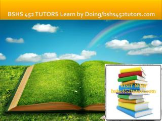 BSHS 452 TUTORS Learn by Doing/bshs452tutors.com