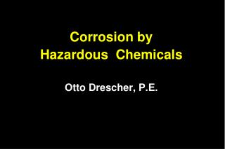 Corrosion by  Hazardous  Chemicals Otto Drescher, P.E.