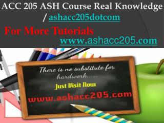 ACC 205 ASH Course Real Knowledge / ashacc205dotcom