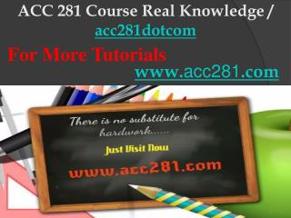 ACC 281 Course Real Knowledge / acc281dotcom