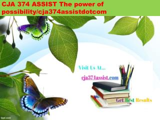CJA 374 ASSIST The power of possibility/cja374assistdotcom