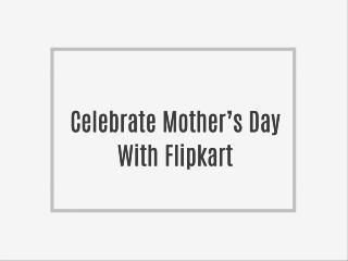 Celebrate Mother's Day With Flipkart