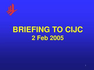 BRIEFING TO CIJC 2 Feb 2005