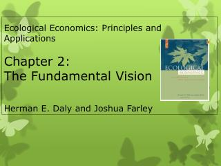 Ecological Economics: Principles and Applications  Chapter 2:  The Fundamental Vision  Herman E. Daly and Joshua Farley