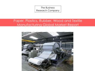 Paper, Plastics, Rubber, Wood and Textile Manufacturing Global Market Report Released By The Business Research Company
