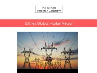 Utilities Global Market Report Released By The Business Research Company