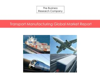 Transport Manufacturing Global Market Report Released By The Business Research Company