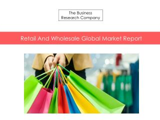 Retail And Wholesale Global Market Report Released By The Business Research Company