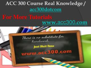 ACC 300 Course Real Knowledge / acc300dotcom