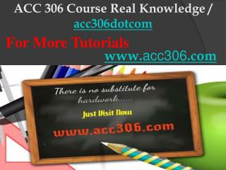 ACC 306 Course Real Knowledge / acc306dotcom