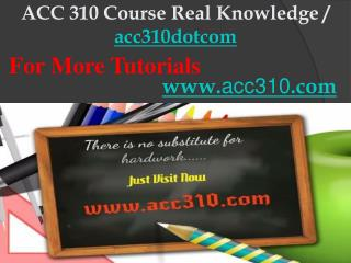 ACC 310 Course Real Knowledge / acc310dotcom