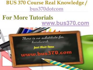 BUS 370 Course Real Knowledge / bus370dotcom
