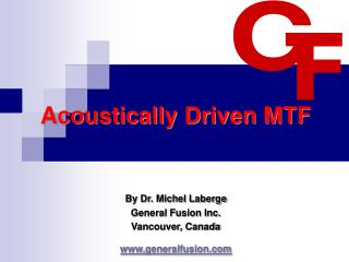 Acoustically Driven MTF   By Dr. Michel Laberge General Fusion Inc. Vancouver, Canada generalfusion