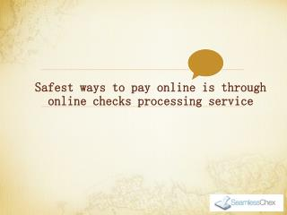 Safest ways to pay online is through online checks processing service