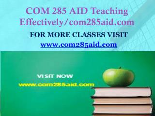 COM 285 AID Teaching Effectively/com285aid.com