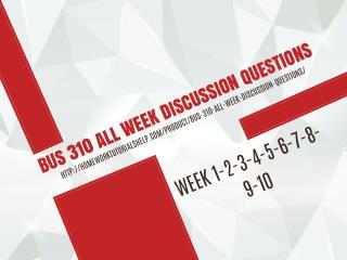 BUS 310 ALL WEEK DISCUSSION QUESTIONS
