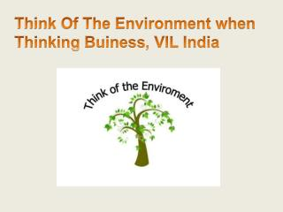 Think Of The Environment when Thinking Buiness, VIL India